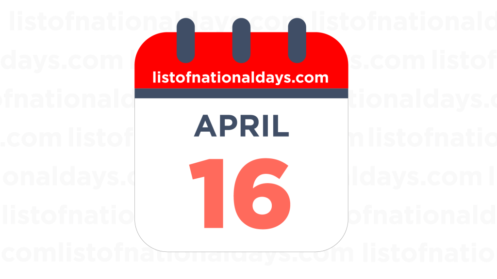 APRIL 16TH HOLIDAYS,OBSERVANCES & FAMOUS BIRTHDAYS