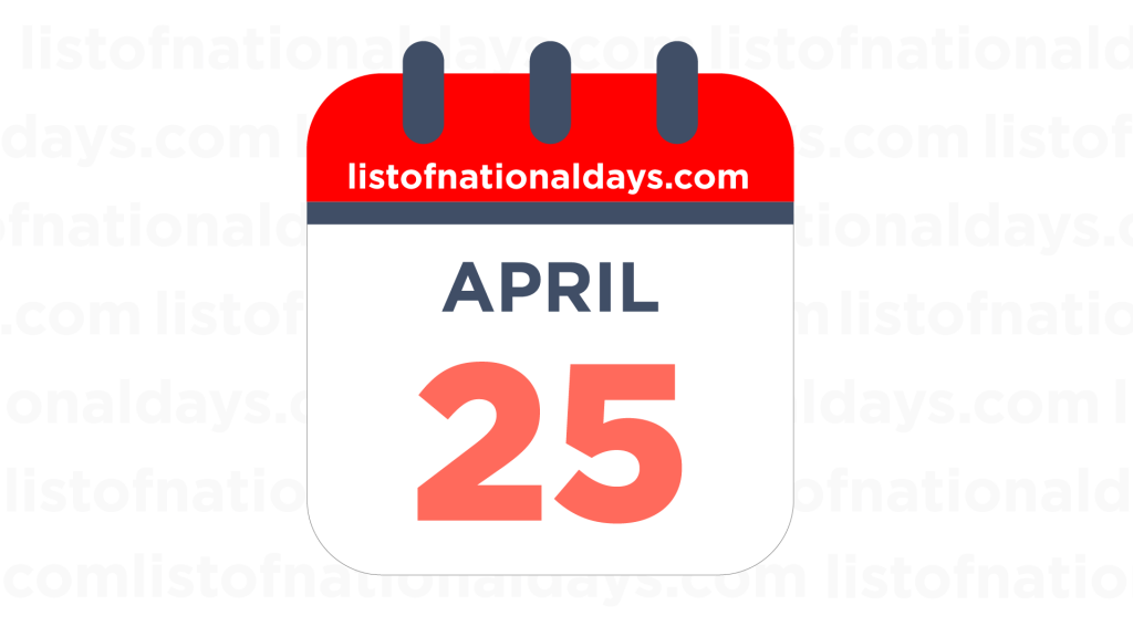 APRIL 25TH HOLIDAYS,OBSERVANCES & FAMOUS BIRTHDAYS