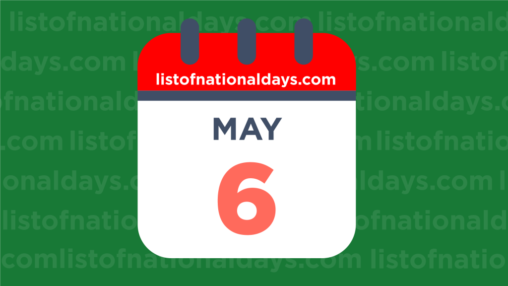 MAY 6TH HOLIDAYS,OBSERVANCES & FAMOUS BIRTHDAYS