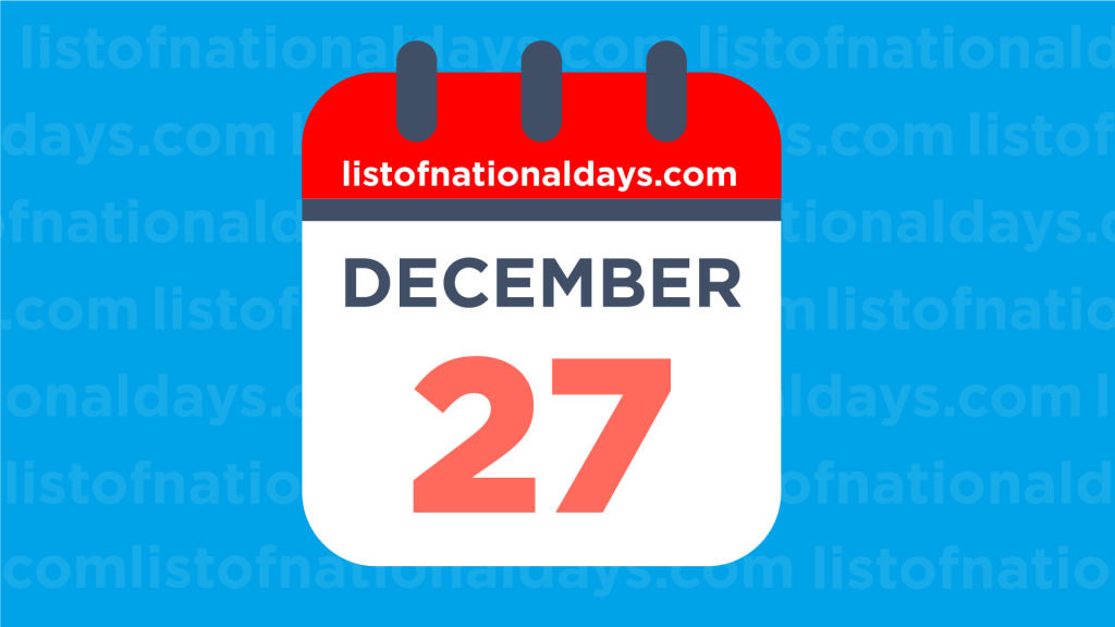 DECEMBER 27TH HOLIDAYS,OBSERVANCES & FAMOUS BIRTHDAYS