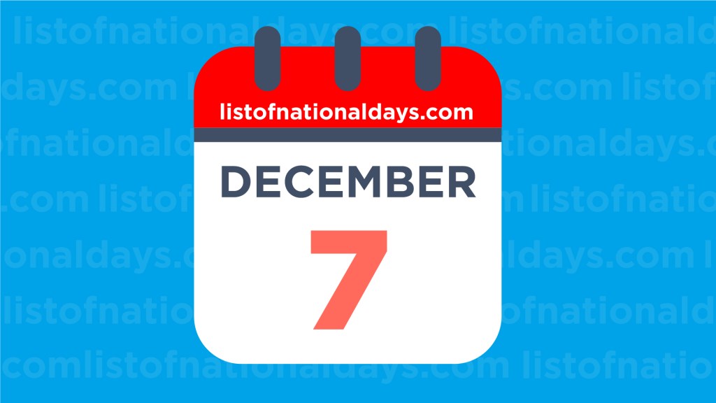 DECEMBER 7TH: National Holidays,Observances & Famous Birthdays