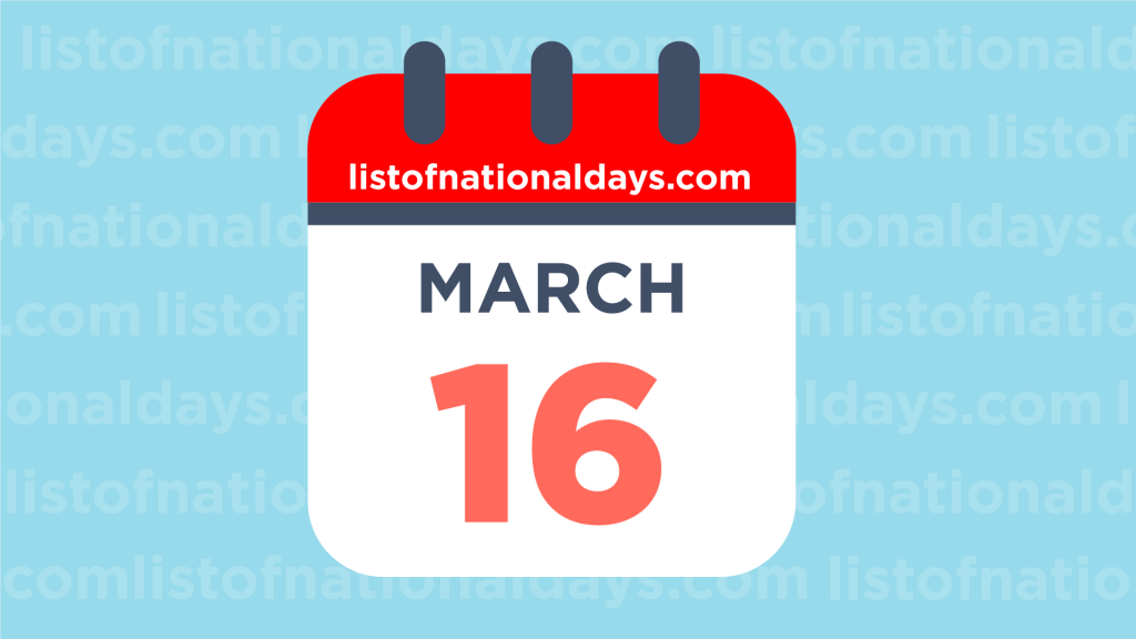 MARCH 16TH HOLIDAYS,OBSERVANCES & FAMOUS BIRTHDAYS
